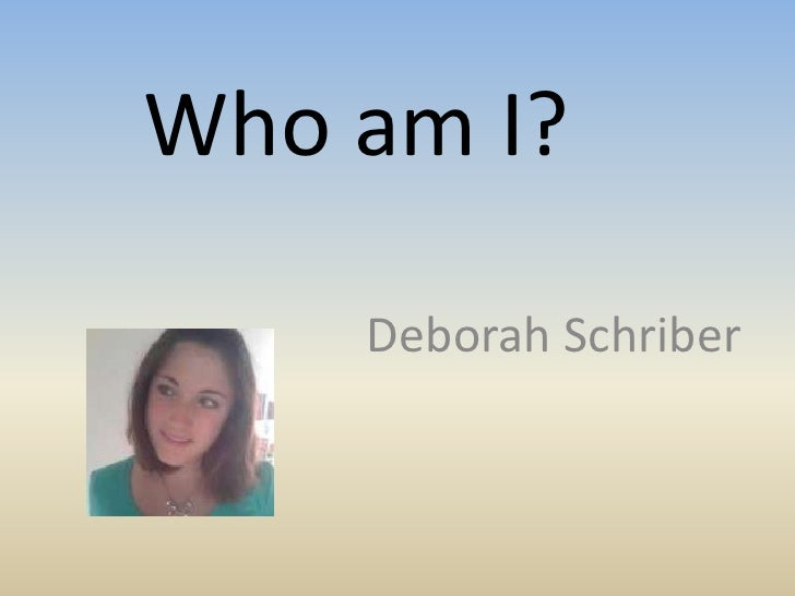 Who am I?<br />Deborah Schriber<br />