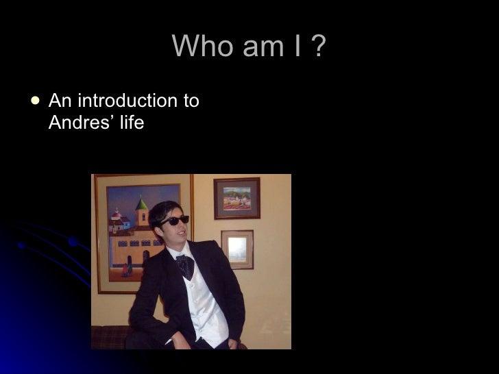 Who am I ? <ul><li>An introduction to Andres' life </li></ul>