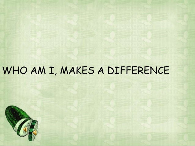 WHO AM I, MAKES A DIFFERENCE
