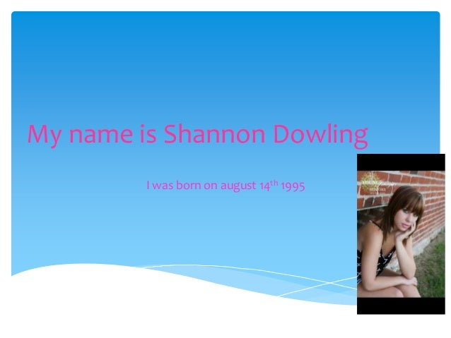 My name is Shannon Dowling I was born on august 14th 1995