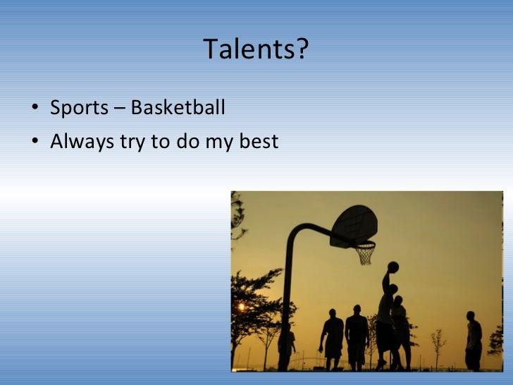 Talents? <ul><li>Sports – Basketball </li></ul><ul><li>Always try to do my best  </li></ul>