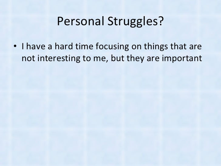 Personal Struggles? <ul><li>I have a hard time focusing on things that are not interesting to me, but they are important <...