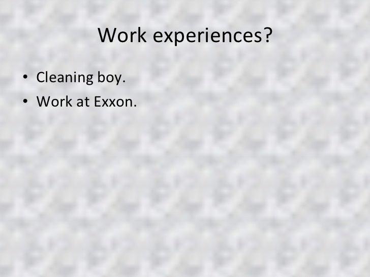 Work experiences? <ul><li>Cleaning boy. </li></ul><ul><li>Work at Exxon. </li></ul>