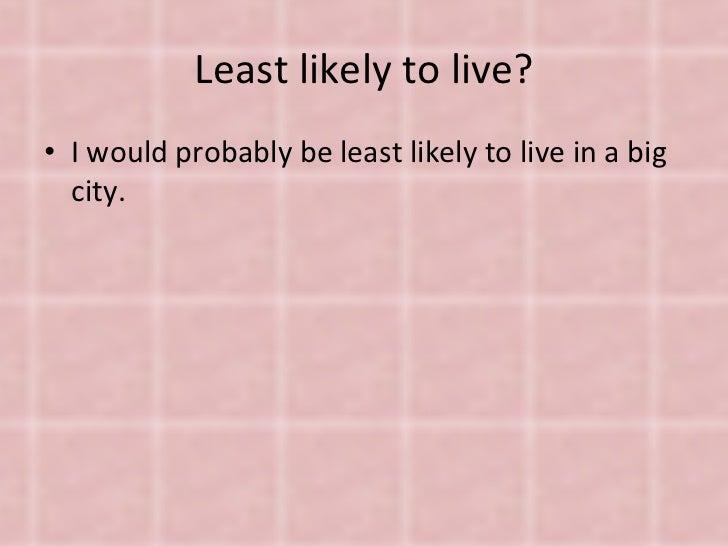Least likely to live? <ul><li>I would probably be least likely to live in a big city. </li></ul>