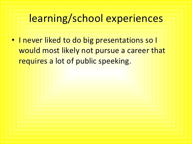learning/school experiences <ul><li>I never liked to do big presentations so I would most likely not pursue a career that ...