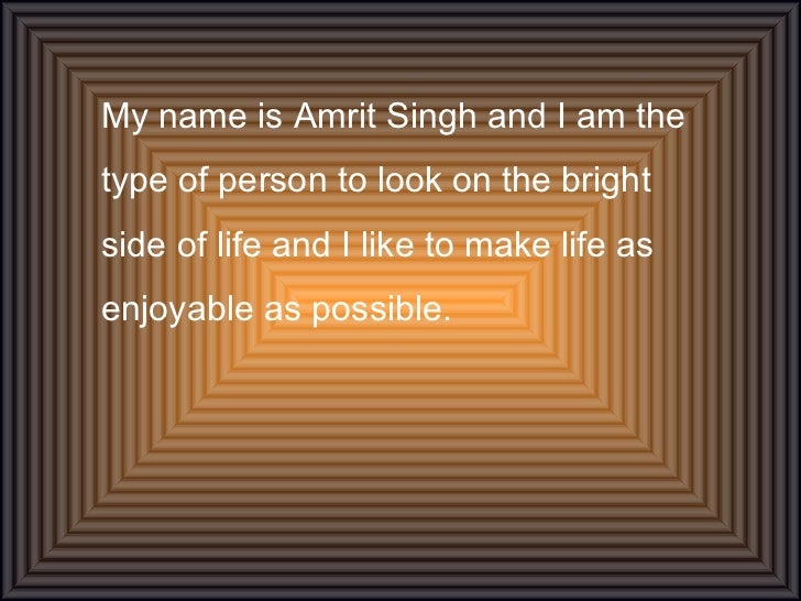 My name is Amrit Singh and I am the type of person to look on the bright side of life and I like to make life as enjoyable...
