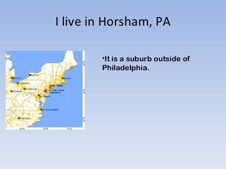 I live in Horsham, PA <ul><li>It is a suburb outside of Philadelphia.  </li></ul>