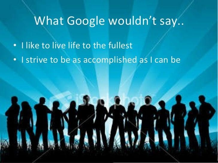 What Google wouldn't say.. <ul><li>I like to live life to the fullest </li></ul><ul><li>I strive to be as accomplished as ...