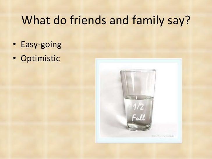 What do friends and family say? <ul><li>Easy-going </li></ul><ul><li>Optimistic </li></ul>