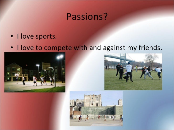 Passions? <ul><li>I love sports. </li></ul><ul><li>I love to compete with and against my friends. </li></ul>