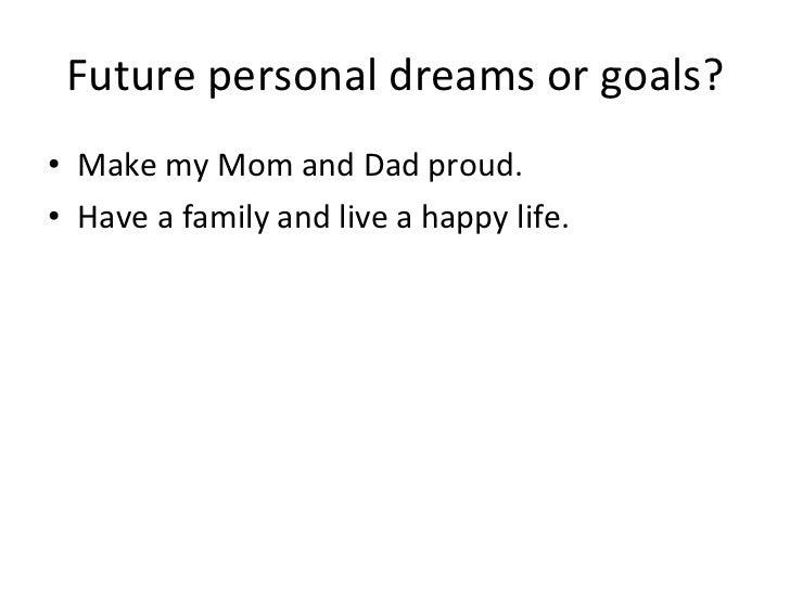 Future personal dreams or goals? <ul><li>Make my Mom and Dad proud. </li></ul><ul><li>Have a family and live a happy life....