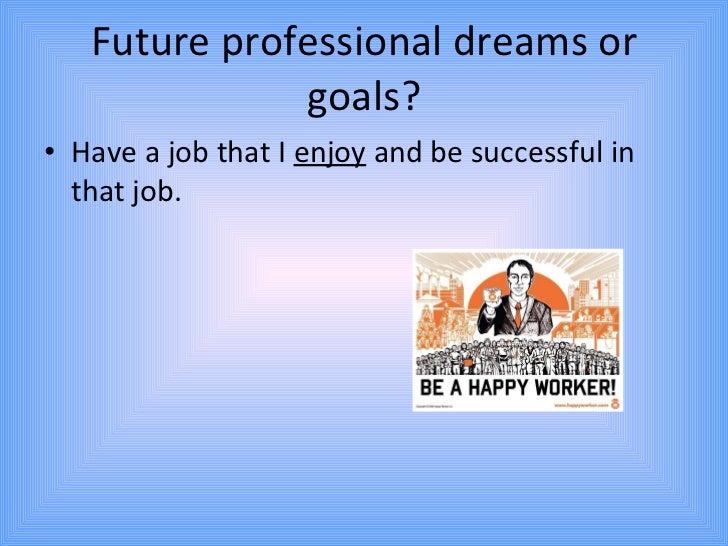 Future professional dreams or goals? <ul><li>Have a job that I  enjoy  and be successful in that job. </li></ul>