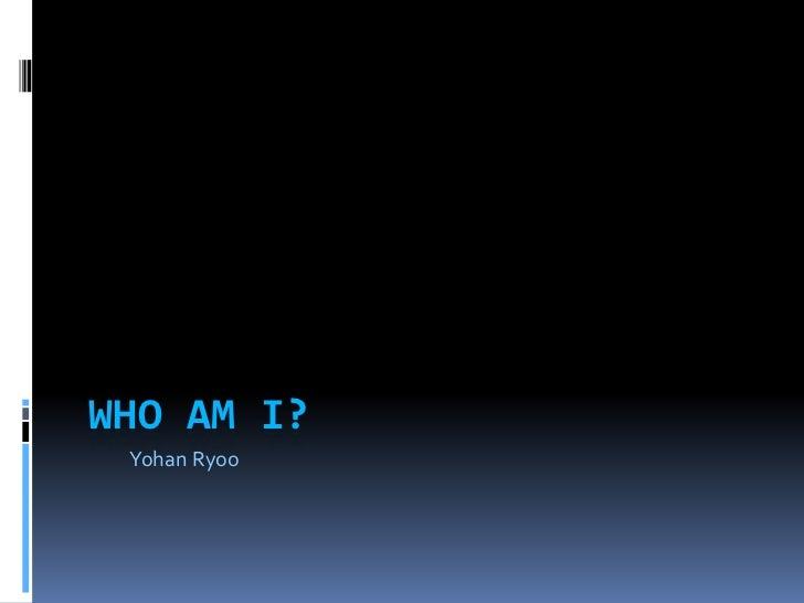 WHO AM I? Yohan Ryoo