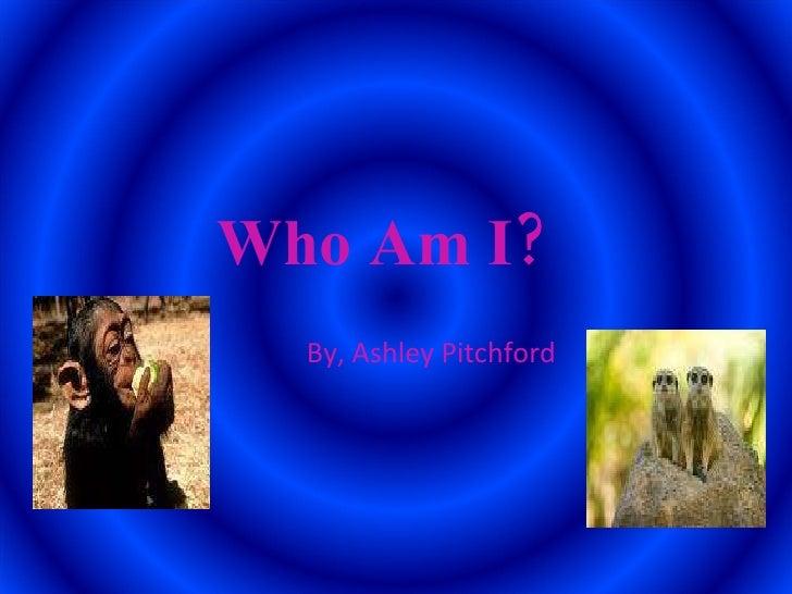 Who Am I?   By, Ashley Pitchford