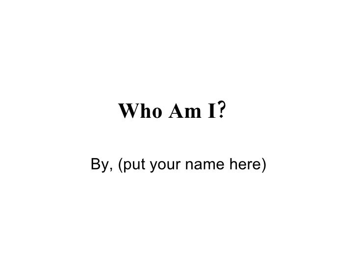 Who Am I?   By, (put your name here)