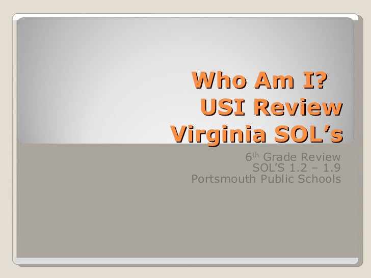 Who Am I?  USI Review Virginia SOL's 6 th  Grade Review SOL'S 1.2 – 1.9 Portsmouth Public Schools