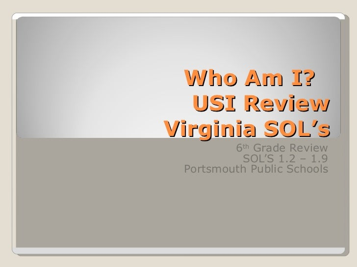 Who Am I?  USI ReviewVirginia SOL's         6th Grade Review          SOL'S 1.2 – 1.9 Portsmouth Public Schools