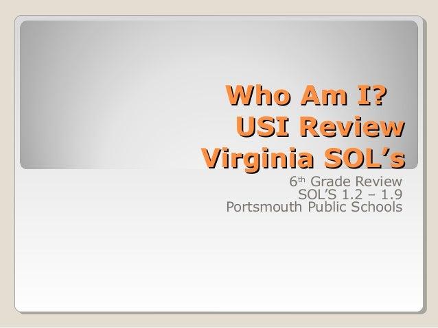 Who Am I?Who Am I? USI ReviewUSI Review Virginia SOL'sVirginia SOL's 6th Grade Review SOL'S 1.2 – 1.9 Portsmouth Public Sc...