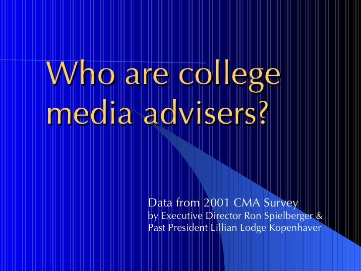 Who are college  media advisers? Data from 2001 CMA Survey  by Executive Director Ron Spielberger & Past President Lillian...