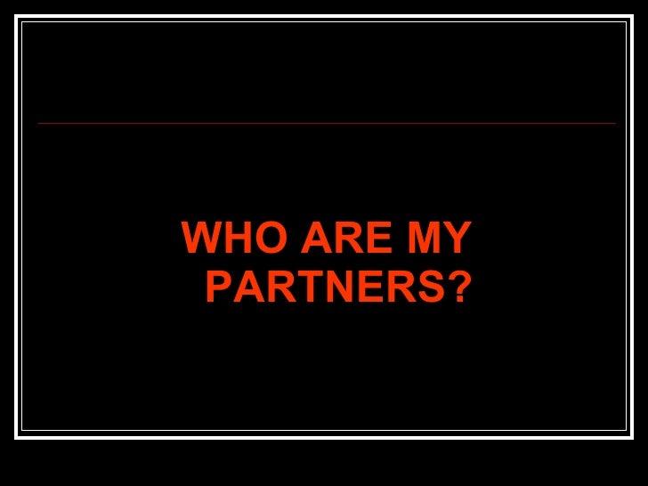 <ul><li>WHO ARE MY PARTNERS? </li></ul>