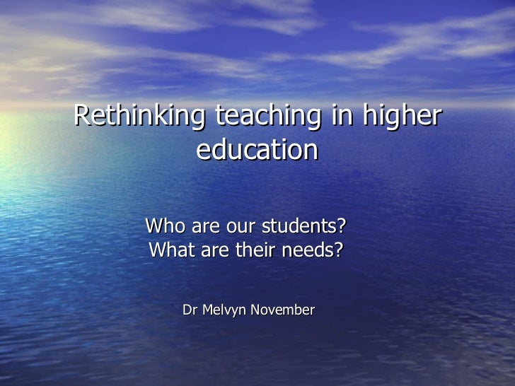 Rethinking teaching in higher         education     Who are our students?     What are their needs?        Dr Melvyn Novem...