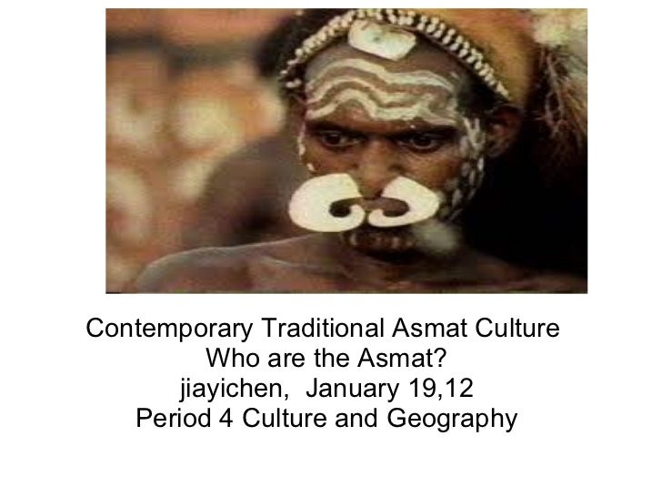 Contemporary Traditional Asmat Culture  Who are the Asmat? jiayichen,  January 19,12 Period 4 Culture and Geography