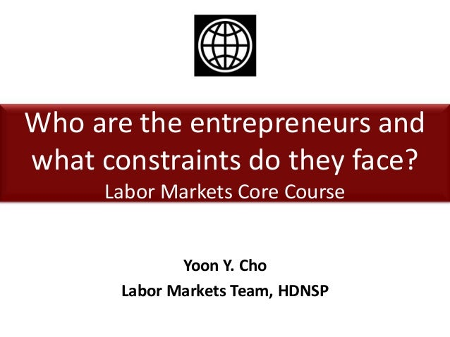 Who are the entrepreneurs andwhat constraints do they face?Labor Markets Core CourseYoon Y. ChoLabor Markets Team, HDNSP