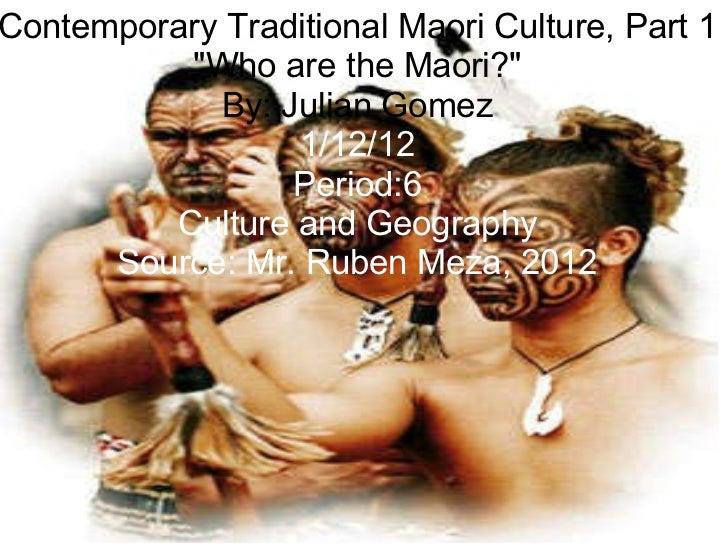 """Contemporary Traditional Maori Culture, Part 1 """"Who   are   the   Maori?"""" By: Julian Gomez 1/12/12 Period:6 Cult..."""