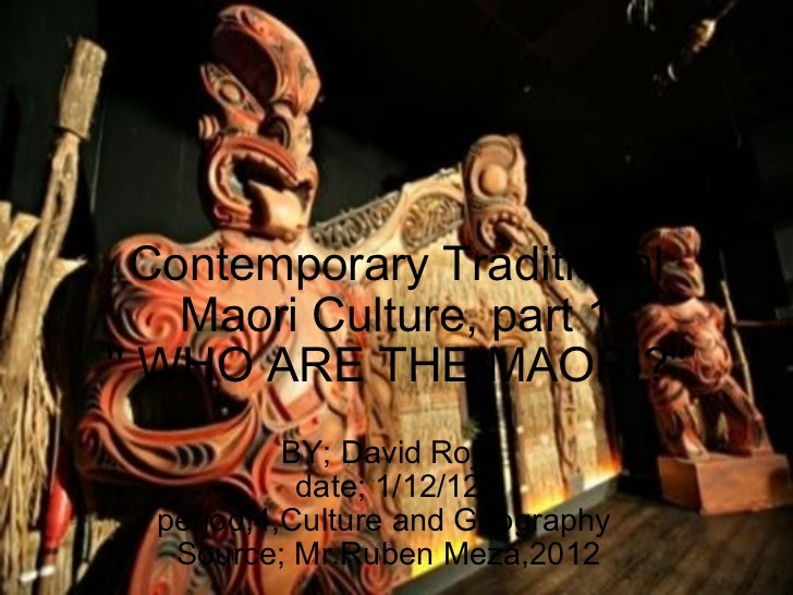 Contemporary Traditional Maori Culture, part 1 '' WHO ARE THE MAORI?'' BY; David Rojo date; 1/12/12 period;4,Culture and G...