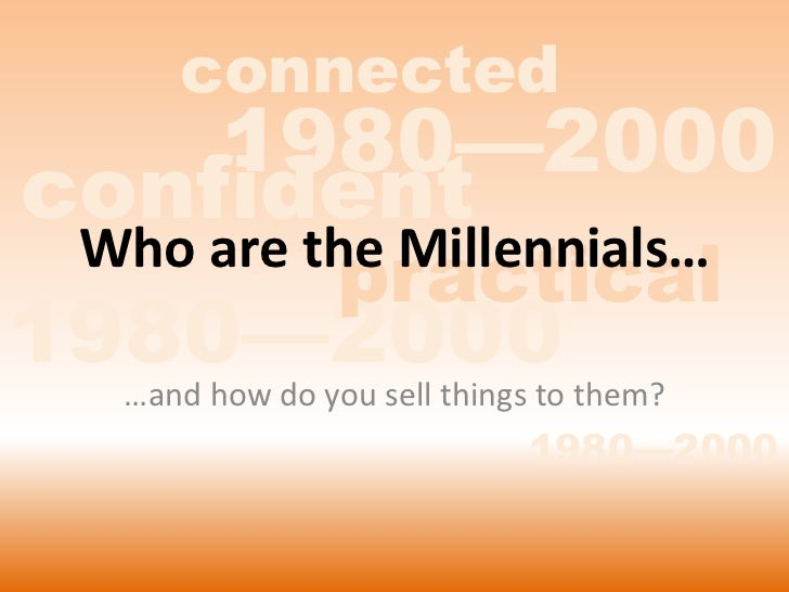 connected    1980—2000confident                practical   Who are the Millennials…1980—2000 them?  …and how do you sell t...