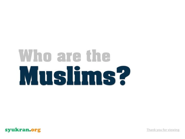 Who are the Muslims?                Thank you for viewing
