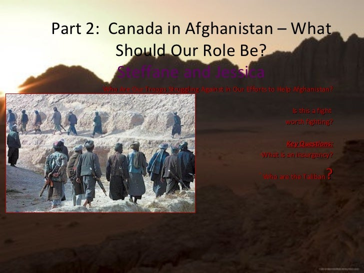 Part 2:  Canada in Afghanistan – What Should Our Role Be? Steffane and Jessica <ul><li>Who Are Our Troops Struggling Again...