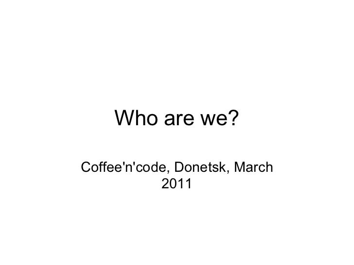 Who are we?Coffeencode, Donetsk, March            2011