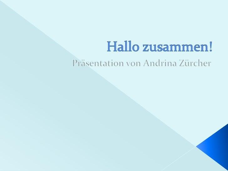 Hallo zusammen!<br />Präsentation von Andrina Zürcher<br />