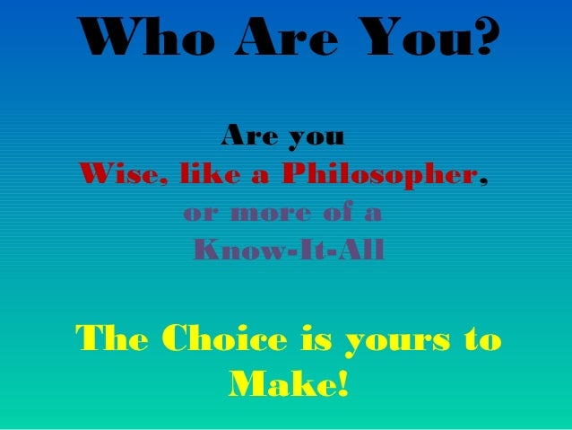 Who Are You?         Are youWise, like a Philosopher,      or more of a       Know-It-AllThe Choice is yours to       Make!