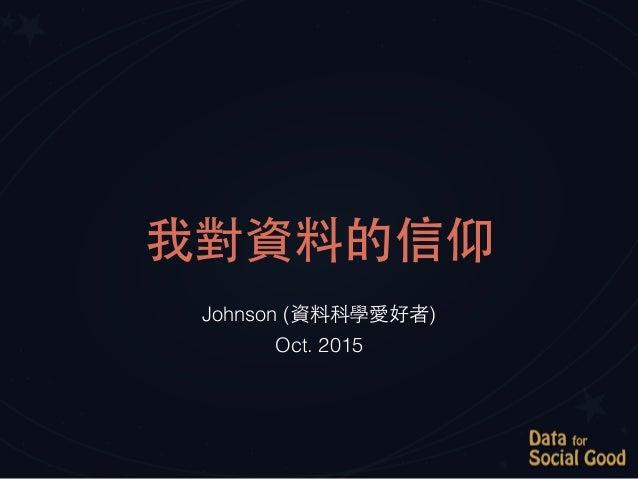 我對資料的信仰 Johnson (資料科學愛好者) Oct. 2015