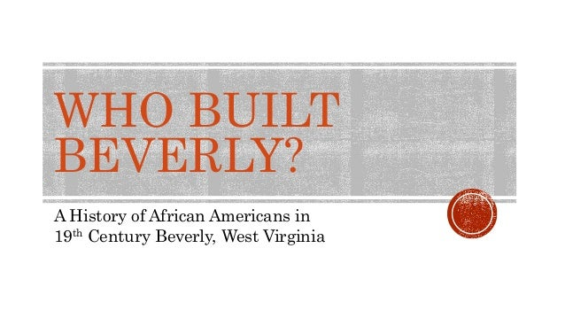 WHO BUILT BEVERLY? A History of African Americans in 19th Century Beverly, West Virginia