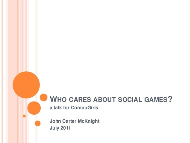 WHO CARES ABOUT SOCIAL GAMES?a talk for CompuGirlsJohn Carter McKnightJuly 2011