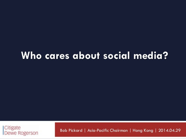 Who cares about social media? Bob Pickard | Asia-Pacific Chairman | Hong Kong | 2014.04.29