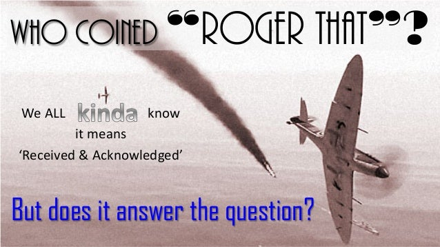 """Who coined """"Roger That""""? We ALL  know  it means 'Received & Acknowledged'  But does it answer the question?"""
