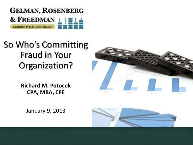 So Who's Committing    Fraud in Your   Organization?   Richard M. Potocek     CPA, MBA, CFE     January 9, 2013