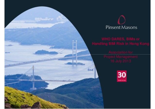 WHO DARES, BIMs or Handling BIM Risk in Hong Kong Association for Project Management 16 July 2013