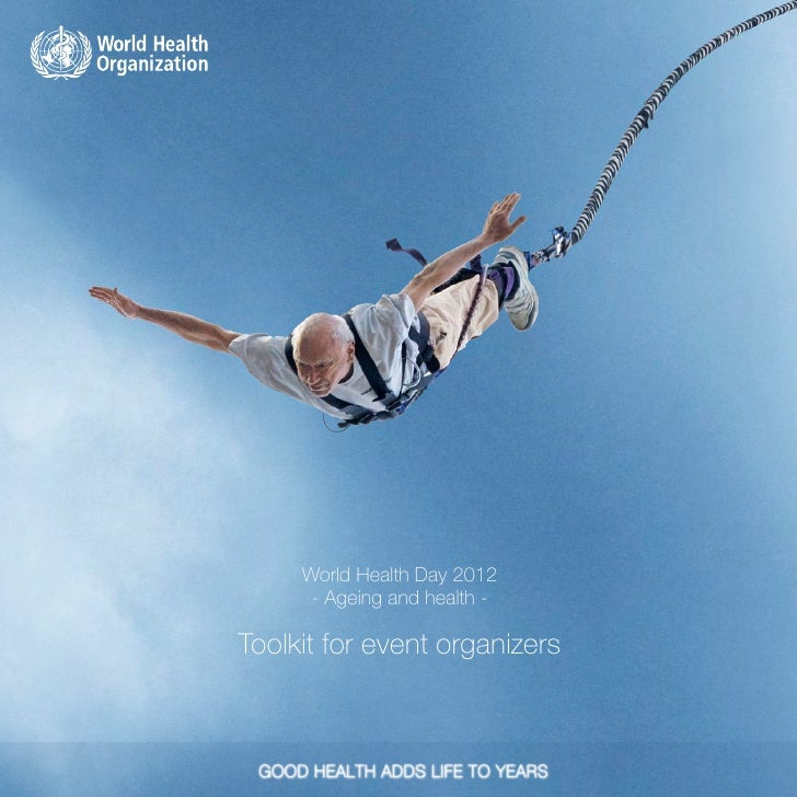 World Health Day 2012      - Ageing and health -Toolkit for event organizers           -1-                 World Health Da...