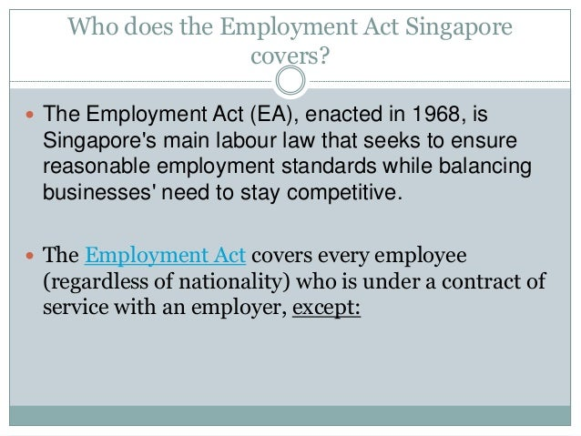 Who does the Employment Act Singapore  covers?   The Employment Act (EA), enacted in 1968, is  Singapore's main labour la...