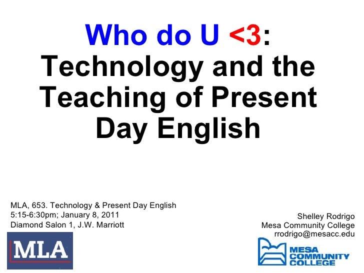 Who do U  <3 : Technology and the Teaching of Present Day English Shelley Rodrigo Mesa Community College [email_address...
