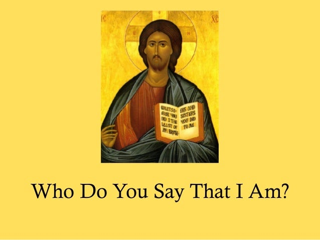 who do you say that i am essays New international version but what about you he asked who do you say i am peter answered, you are the messiah new living translation then he asked them, but who do you say i am.