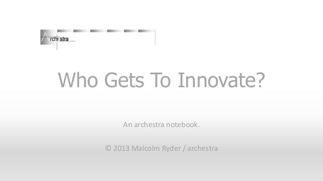 Who Gets To Innovate? An archestra notebook. © 2013 Malcolm Ryder / archestra