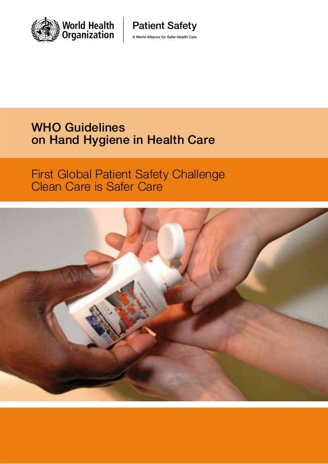 WHO Guidelines on Hand Hygiene in Health Care First Global Patient Safety Challenge Clean Care is Safer Care