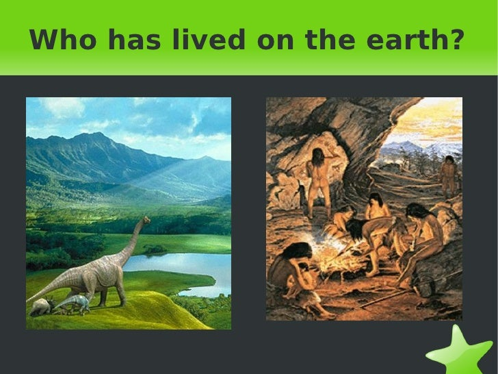 Who has lived on the earth?