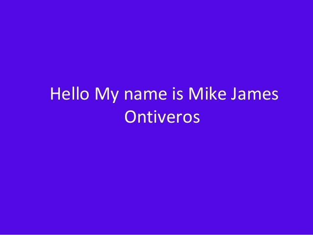 Hello My name is Mike James Ontiveros
